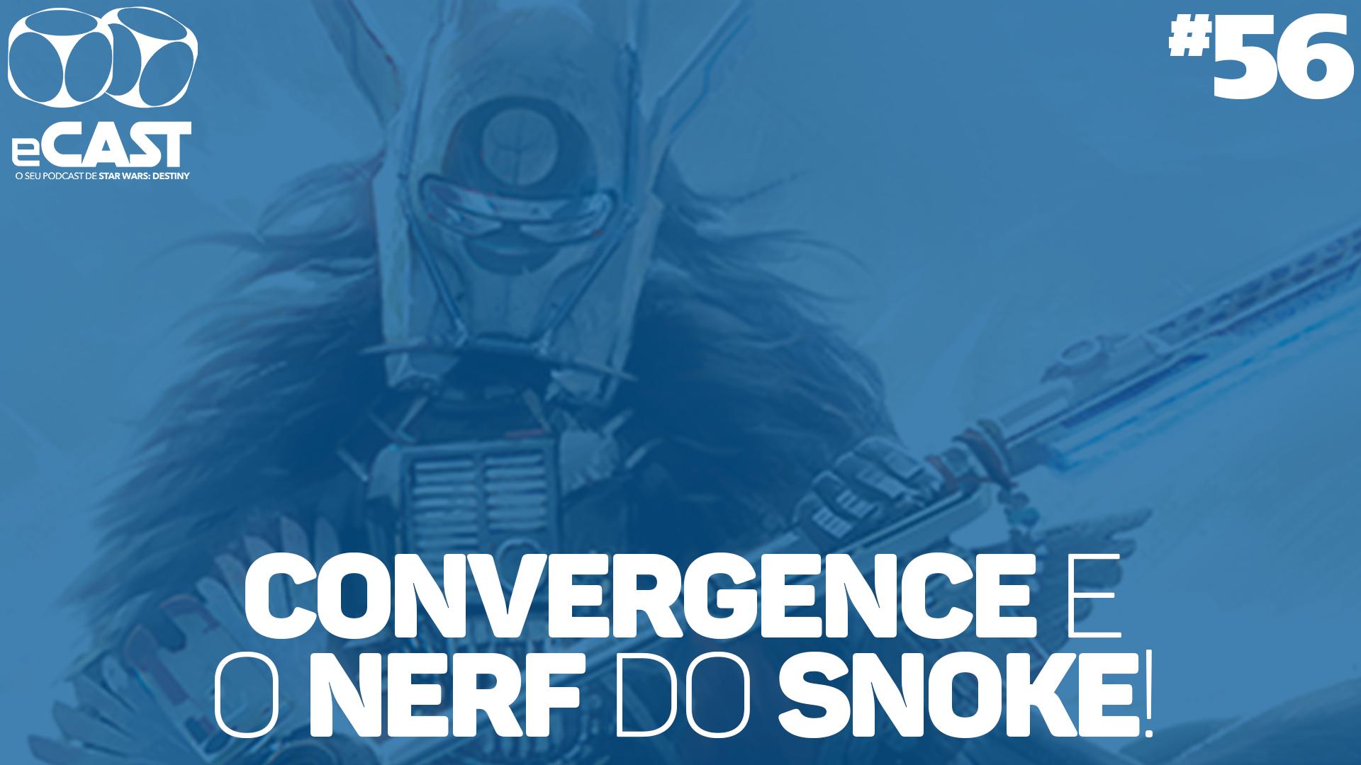 eCast 56 – Convergence e o nerf do Snoke!