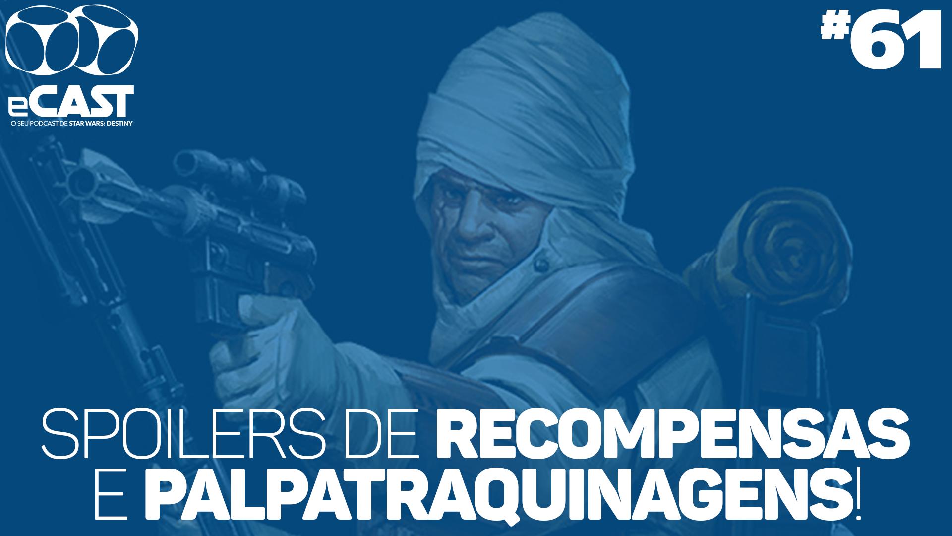 eCast 61 – Spoilers de recompensas e Palpatraquinagens!